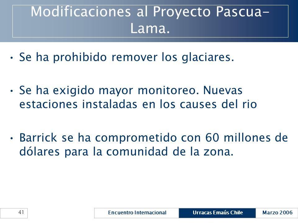 Encuentro InternacionalUrracas Emaús ChileMarzo 2006 41 Modificaciones al Proyecto Pascua- Lama. Se ha prohibido remover los glaciares. Se ha exigido