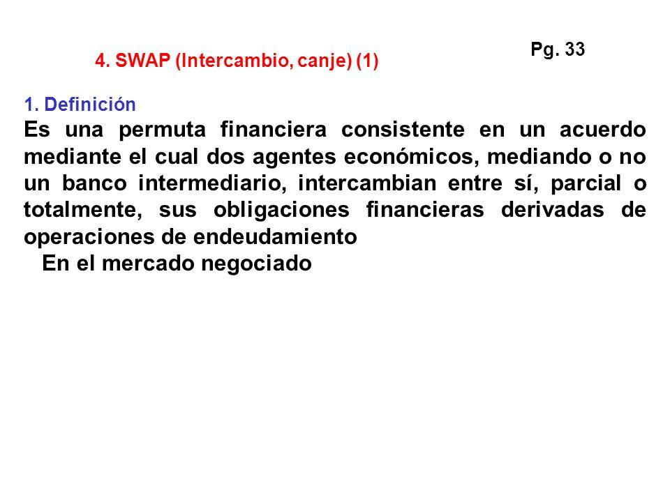 4. SWAP (Intercambio, canje) (1) 1. Definición Es una permuta financiera consistente en un acuerdo mediante el cual dos agentes económicos, mediando o