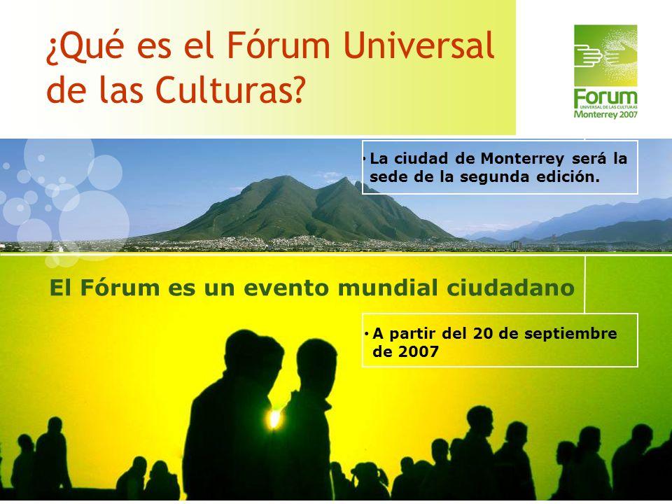 ¿Qué es el Fórum Universal de las Culturas? A partir del 20 de septiembre de 2007 El Fórum es un evento mundial ciudadano La ciudad de Monterrey será