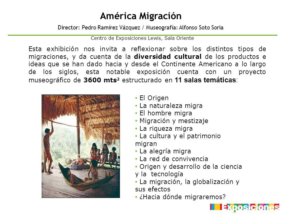 América Migración Director: Pedro Ramírez Vázquez / Museografía: Alfonso Soto Soria Esta exhibición nos invita a reflexionar sobre los distintos tipos