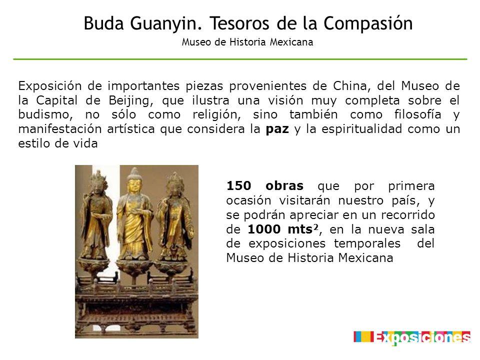 Buda Guanyin. Tesoros de la Compasión Museo de Historia Mexicana Exposición de importantes piezas provenientes de China, del Museo de la Capital de Be