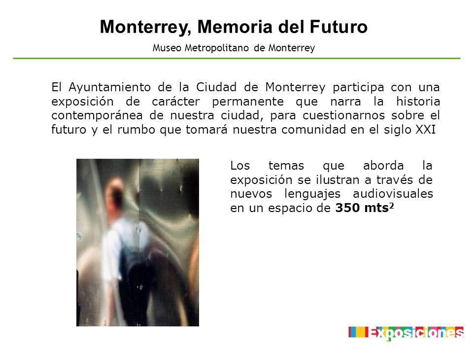 Monterrey, Memoria del Futuro Museo Metropolitano de Monterrey Los temas que aborda la exposición se ilustran a través de nuevos lenguajes audiovisual