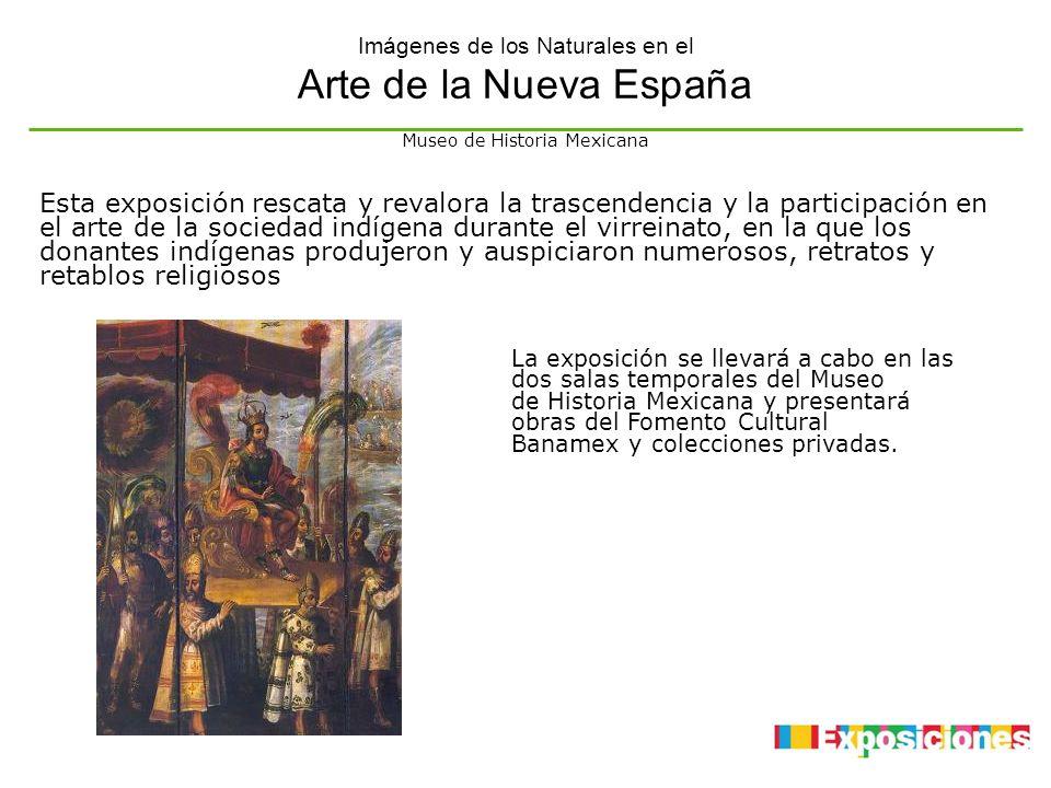 Imágenes de los Naturales en el Arte de la Nueva España La exposición se llevará a cabo en las dos salas temporales del Museo de Historia Mexicana y p