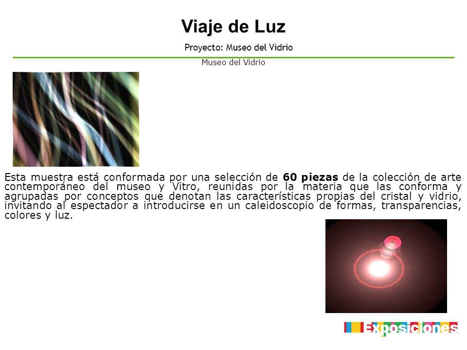 Viaje de Luz Proyecto: Museo del Vidrio Esta muestra está conformada por una selección de 60 piezas de la colección de arte contemporáneo del museo y
