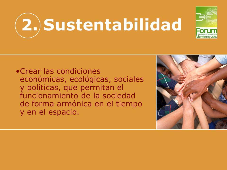 2. Sustentabilidad Crear las condiciones económicas, ecológicas, sociales y políticas, que permitan el funcionamiento de la sociedad de forma armónica