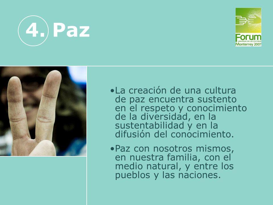 4. Paz La creación de una cultura de paz encuentra sustento en el respeto y conocimiento de la diversidad, en la sustentabilidad y en la difusión del