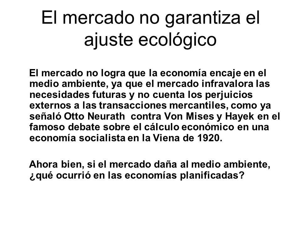 El mercado no garantiza el ajuste ecológico El mercado no logra que la economía encaje en el medio ambiente, ya que el mercado infravalora las necesidades futuras y no cuenta los perjuicios externos a las transacciones mercantiles, como ya señaló Otto Neurath contra Von Mises y Hayek en el famoso debate sobre el cálculo económico en una economía socialista en la Viena de 1920.