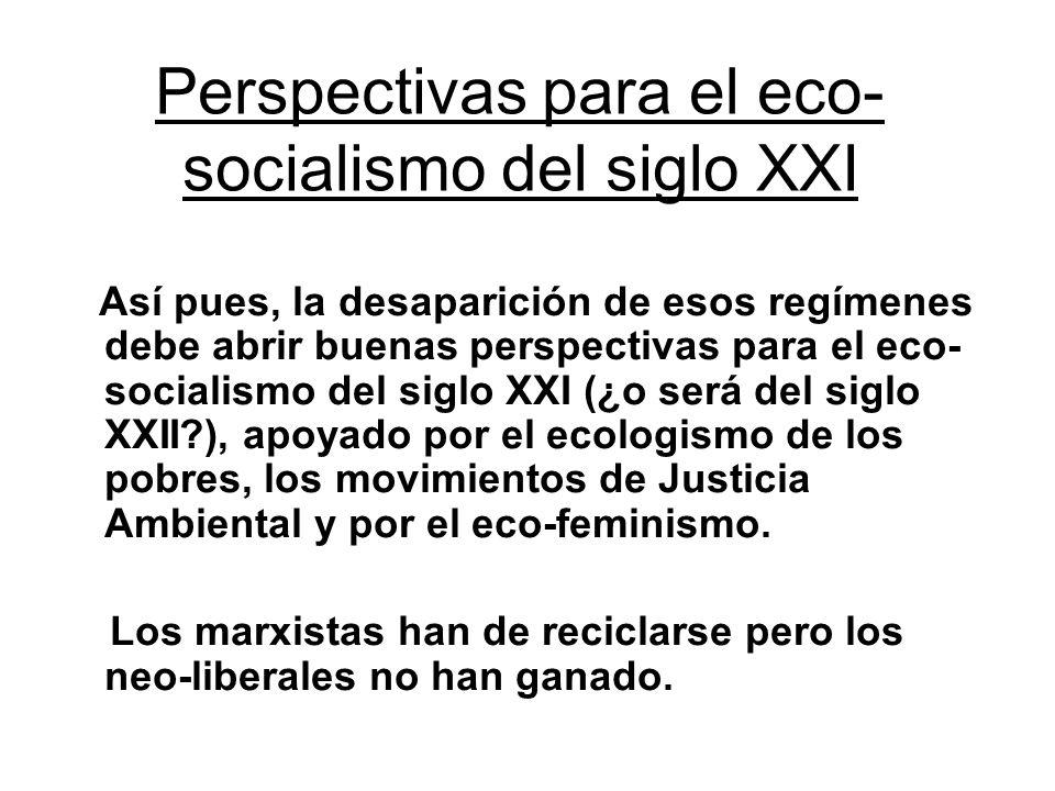 Perspectivas para el eco- socialismo del siglo XXI Así pues, la desaparición de esos regímenes debe abrir buenas perspectivas para el eco- socialismo del siglo XXI (¿o será del siglo XXII?), apoyado por el ecologismo de los pobres, los movimientos de Justicia Ambiental y por el eco-feminismo.