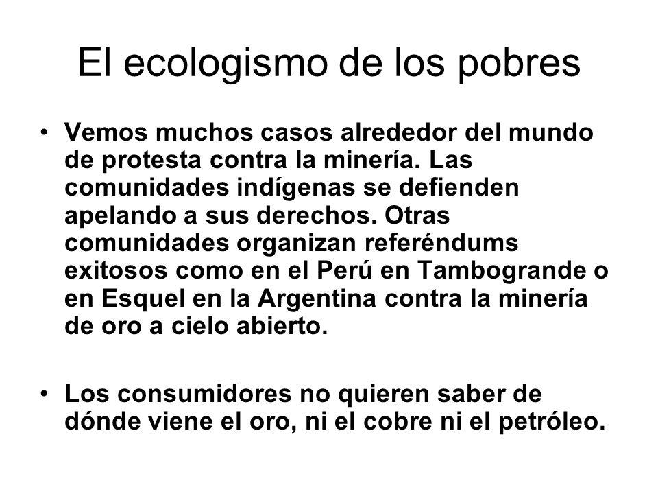 El ecologismo de los pobres Vemos muchos casos alrededor del mundo de protesta contra la minería. Las comunidades indígenas se defienden apelando a su