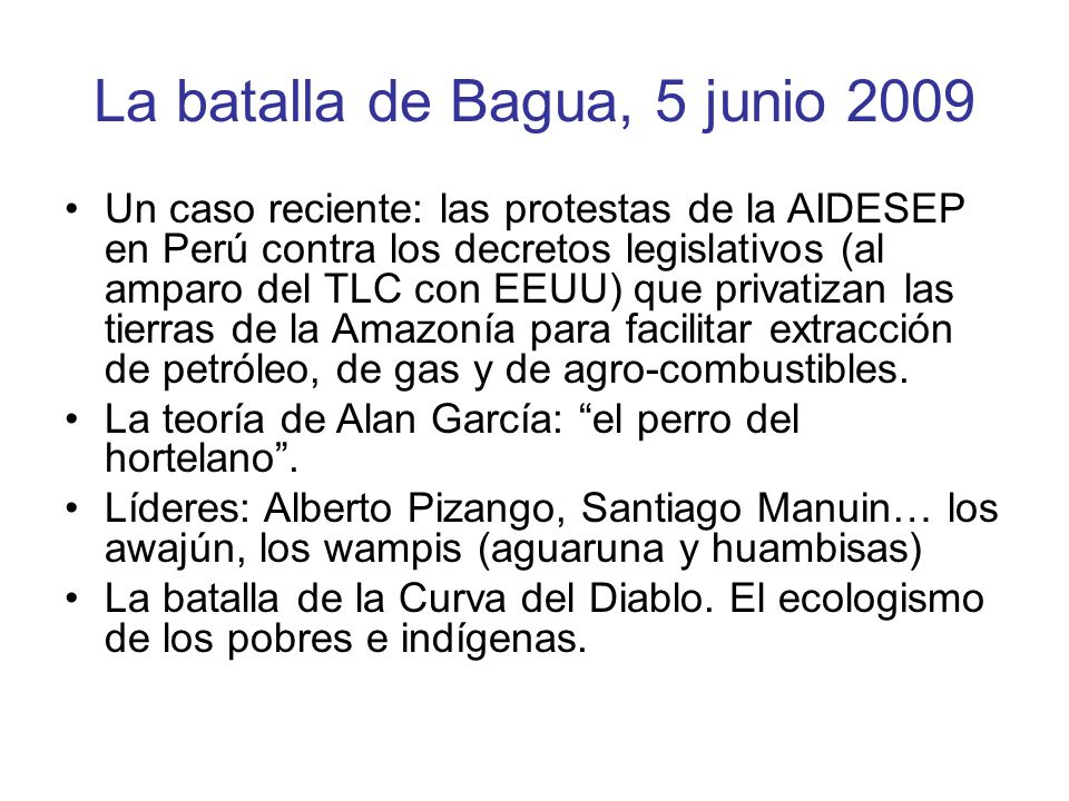 La batalla de Bagua, 5 junio 2009 Un caso reciente: las protestas de la AIDESEP en Perú contra los decretos legislativos (al amparo del TLC con EEUU) que privatizan las tierras de la Amazonía para facilitar extracción de petróleo, de gas y de agro-combustibles.