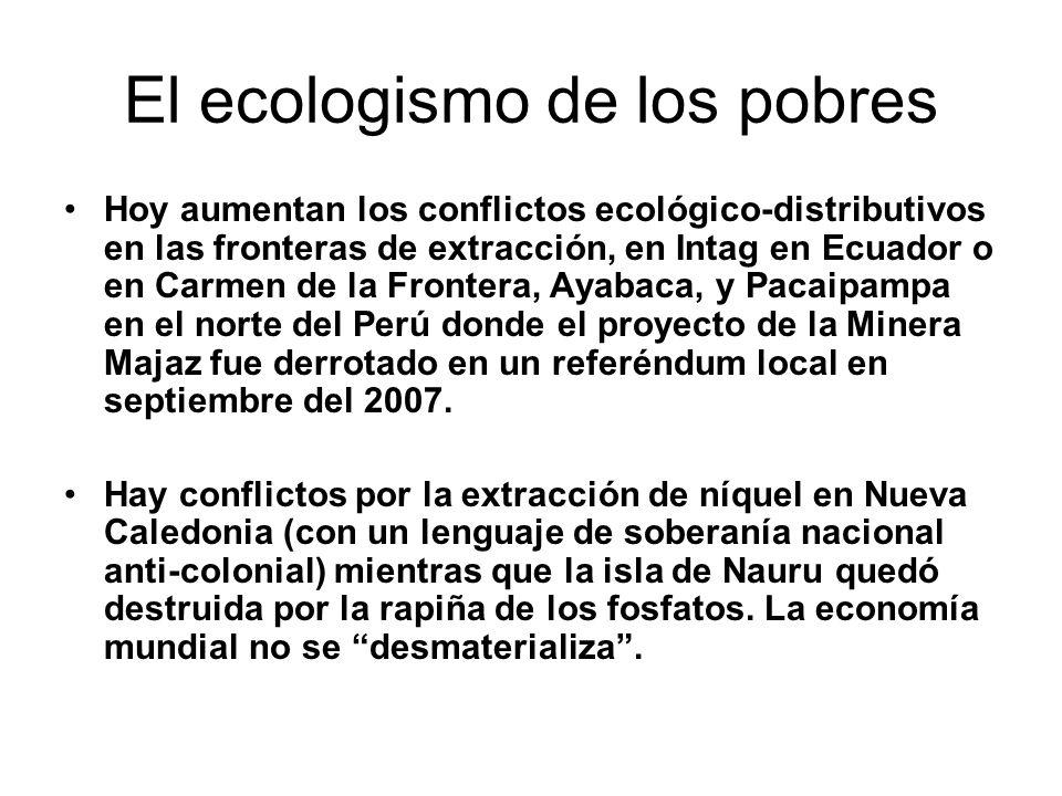 El ecologismo de los pobres Hoy aumentan los conflictos ecológico-distributivos en las fronteras de extracción, en Intag en Ecuador o en Carmen de la Frontera, Ayabaca, y Pacaipampa en el norte del Perú donde el proyecto de la Minera Majaz fue derrotado en un referéndum local en septiembre del 2007.