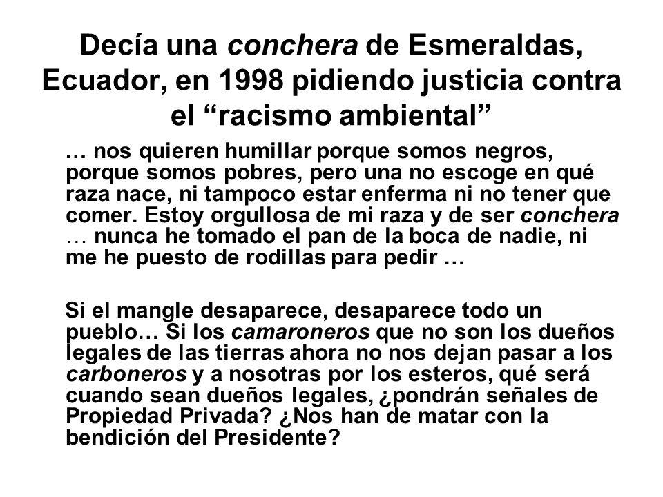 Decía una conchera de Esmeraldas, Ecuador, en 1998 pidiendo justicia contra el racismo ambiental … nos quieren humillar porque somos negros, porque somos pobres, pero una no escoge en qué raza nace, ni tampoco estar enferma ni no tener que comer.