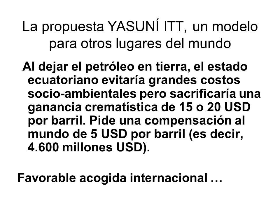 La propuesta YASUNÍ ITT, un modelo para otros lugares del mundo Al dejar el petróleo en tierra, el estado ecuatoriano evitaría grandes costos socio-ambientales pero sacrificaría una ganancia crematística de 15 o 20 USD por barril.