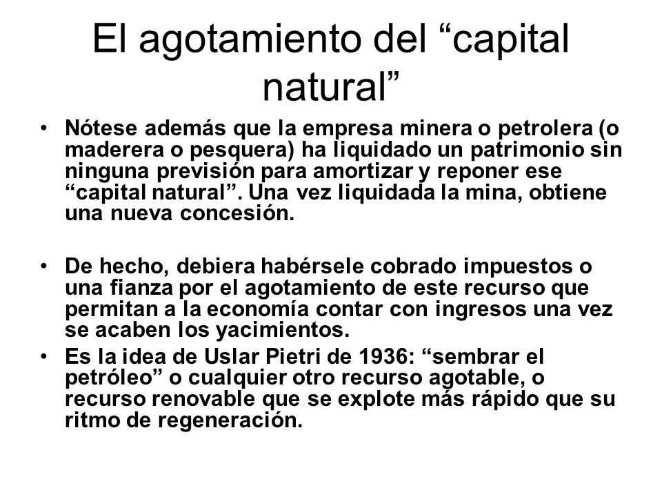 El agotamiento del capital natural Nótese además que la empresa minera o petrolera (o maderera o pesquera) ha liquidado un patrimonio sin ninguna previsión para amortizar y reponer ese capital natural.
