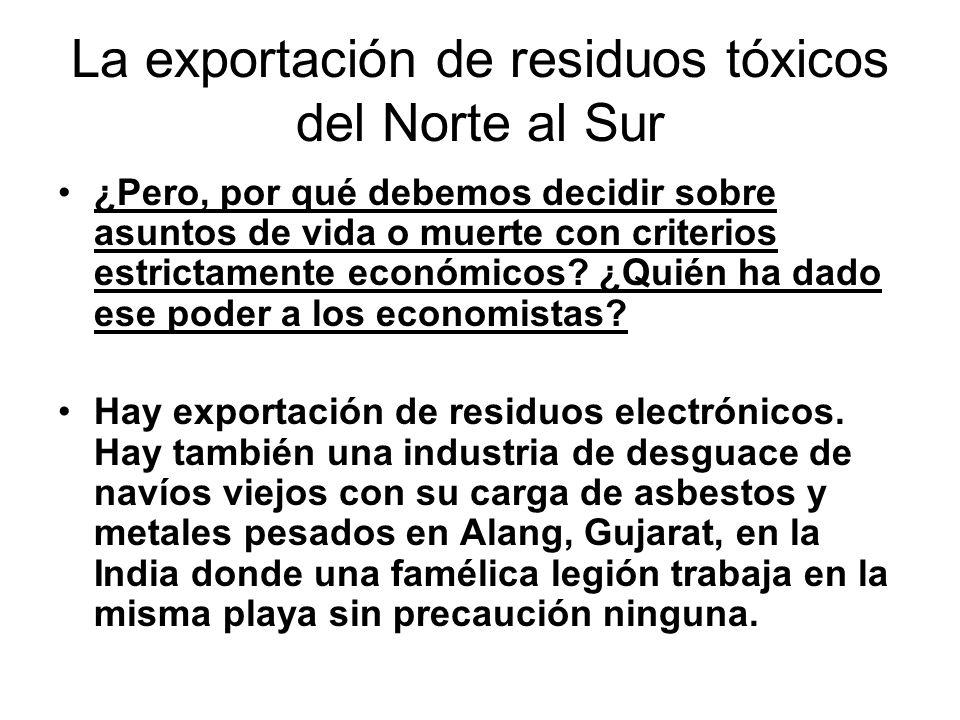 La exportación de residuos tóxicos del Norte al Sur ¿Pero, por qué debemos decidir sobre asuntos de vida o muerte con criterios estrictamente económicos.