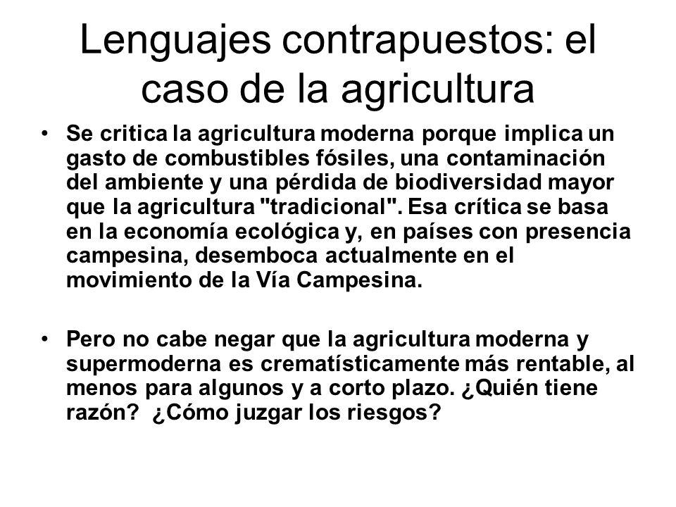Lenguajes contrapuestos: el caso de la agricultura Se critica la agricultura moderna porque implica un gasto de combustibles fósiles, una contaminación del ambiente y una pérdida de biodiversidad mayor que la agricultura tradicional .
