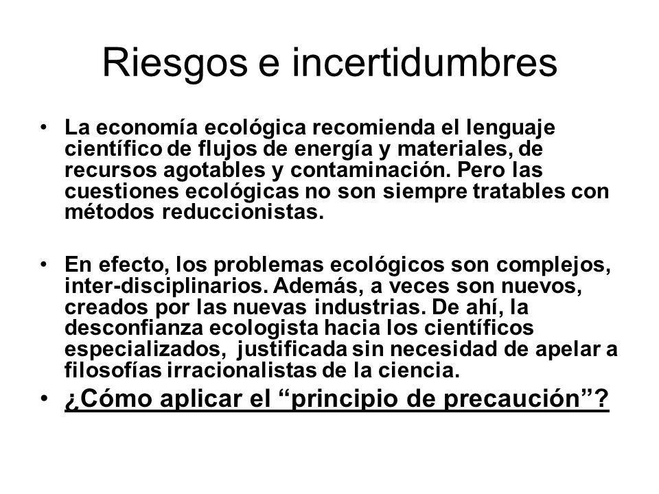 Riesgos e incertidumbres La economía ecológica recomienda el lenguaje científico de flujos de energía y materiales, de recursos agotables y contaminac
