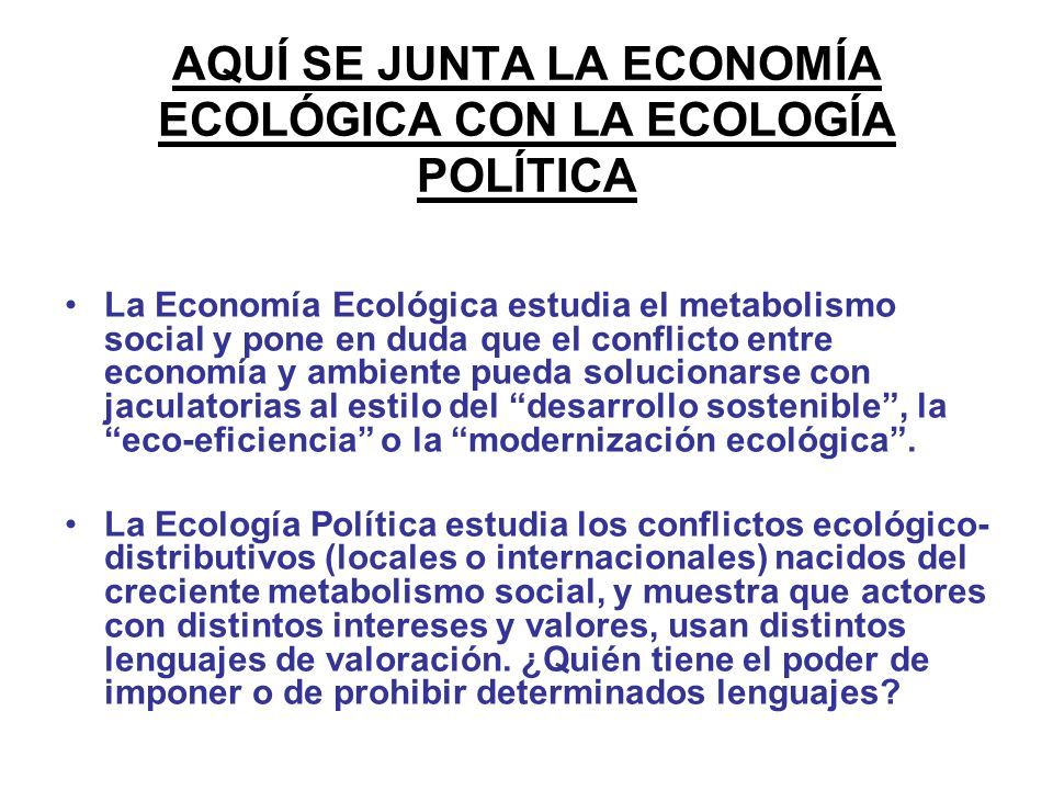 AQUÍ SE JUNTA LA ECONOMÍA ECOLÓGICA CON LA ECOLOGÍA POLÍTICA La Economía Ecológica estudia el metabolismo social y pone en duda que el conflicto entre economía y ambiente pueda solucionarse con jaculatorias al estilo del desarrollo sostenible, la eco-eficiencia o la modernización ecológica.