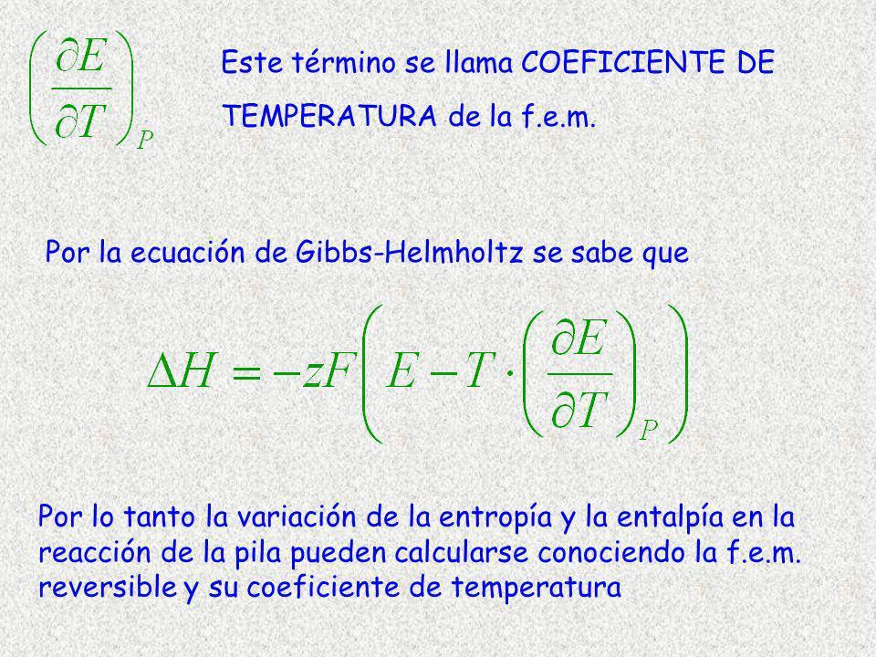 Este término se llama COEFICIENTE DE TEMPERATURA de la f.e.m. Por la ecuación de Gibbs-Helmholtz se sabe que Por lo tanto la variación de la entropía
