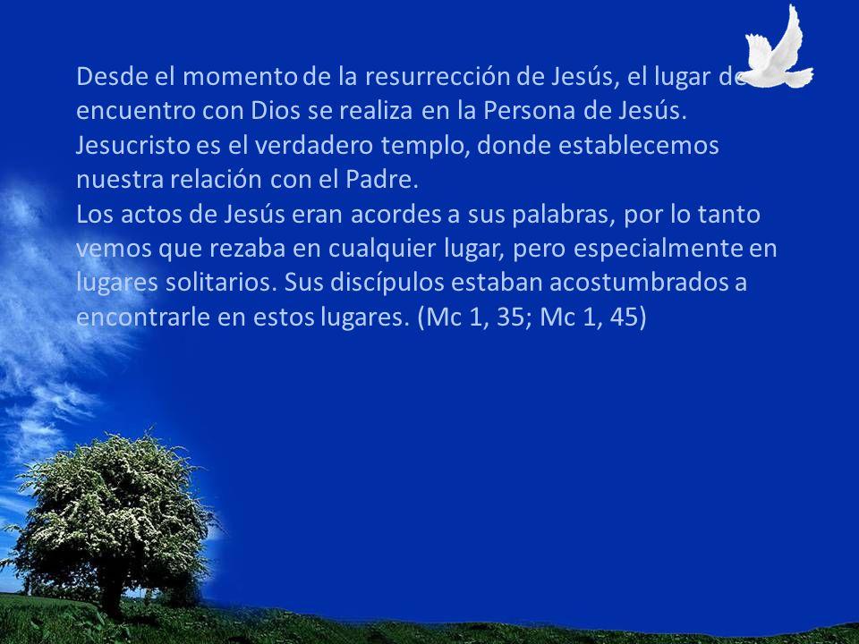 Desde el momento de la resurrección de Jesús, el lugar de encuentro con Dios se realiza en la Persona de Jesús. Jesucristo es el verdadero templo, don