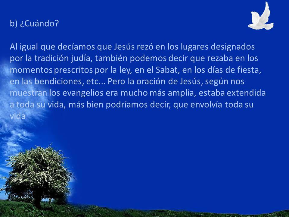 b) ¿Cuándo? Al igual que decíamos que Jesús rezó en los lugares designados por la tradición judía, también podemos decir que rezaba en los momentos pr