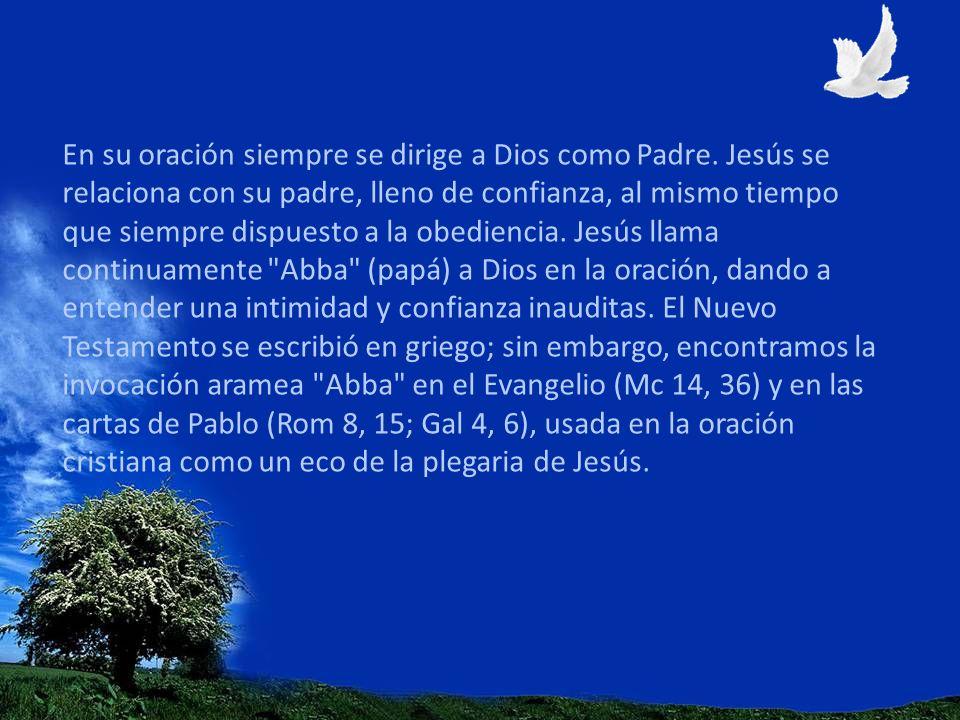 En su oración siempre se dirige a Dios como Padre. Jesús se relaciona con su padre, lleno de confianza, al mismo tiempo que siempre dispuesto a la obe