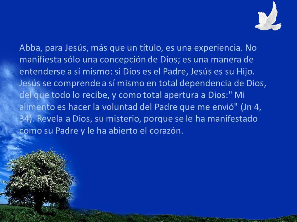 Abba, para Jesús, más que un título, es una experiencia. No manifiesta sólo una concepción de Dios; es una manera de entenderse a sí mismo: si Dios es