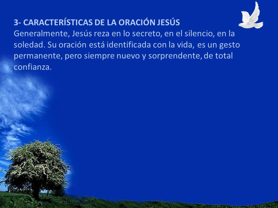 3- CARACTERÍSTICAS DE LA ORACIÓN JESÚS Generalmente, Jesús reza en lo secreto, en el silencio, en la soledad. Su oración está identificada con la vida