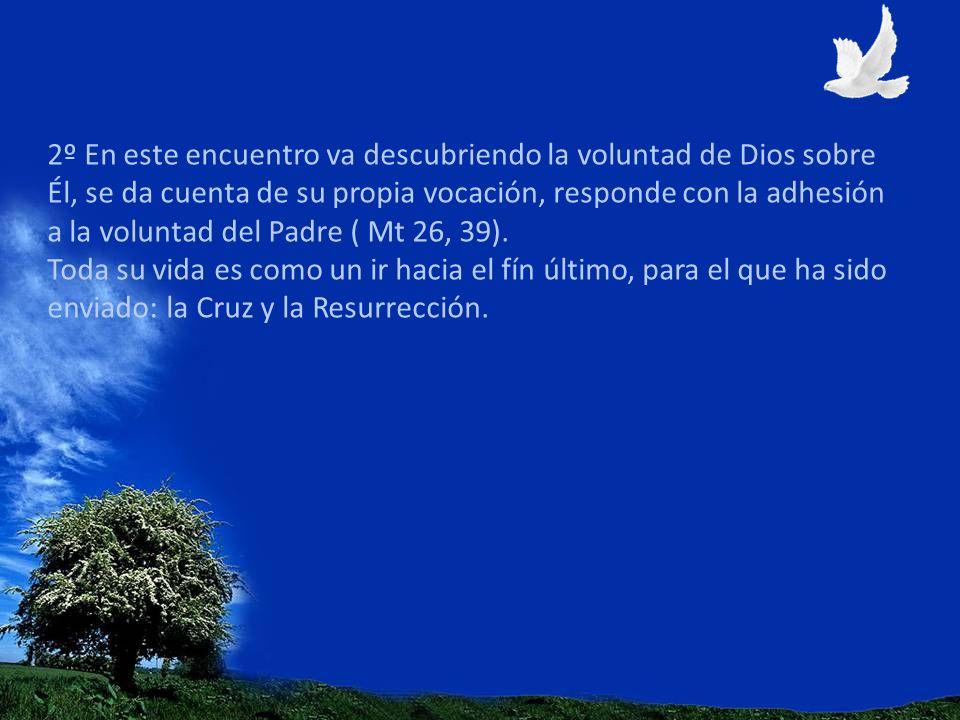 2º En este encuentro va descubriendo la voluntad de Dios sobre Él, se da cuenta de su propia vocación, responde con la adhesión a la voluntad del Padr