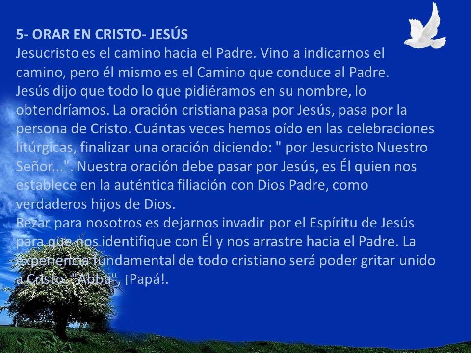 5- ORAR EN CRISTO- JESÚS Jesucristo es el camino hacia el Padre. Vino a indicarnos el camino, pero él mismo es el Camino que conduce al Padre. Jesús d