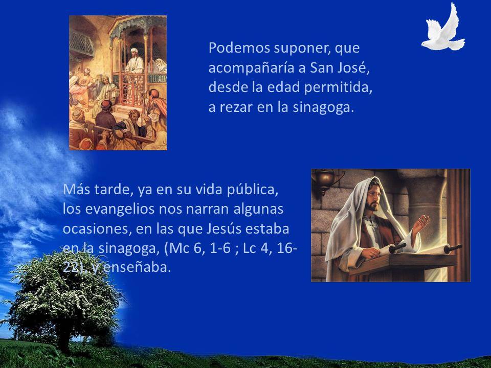 Podemos suponer, que acompañaría a San José, desde la edad permitida, a rezar en la sinagoga. Más tarde, ya en su vida pública, los evangelios nos nar