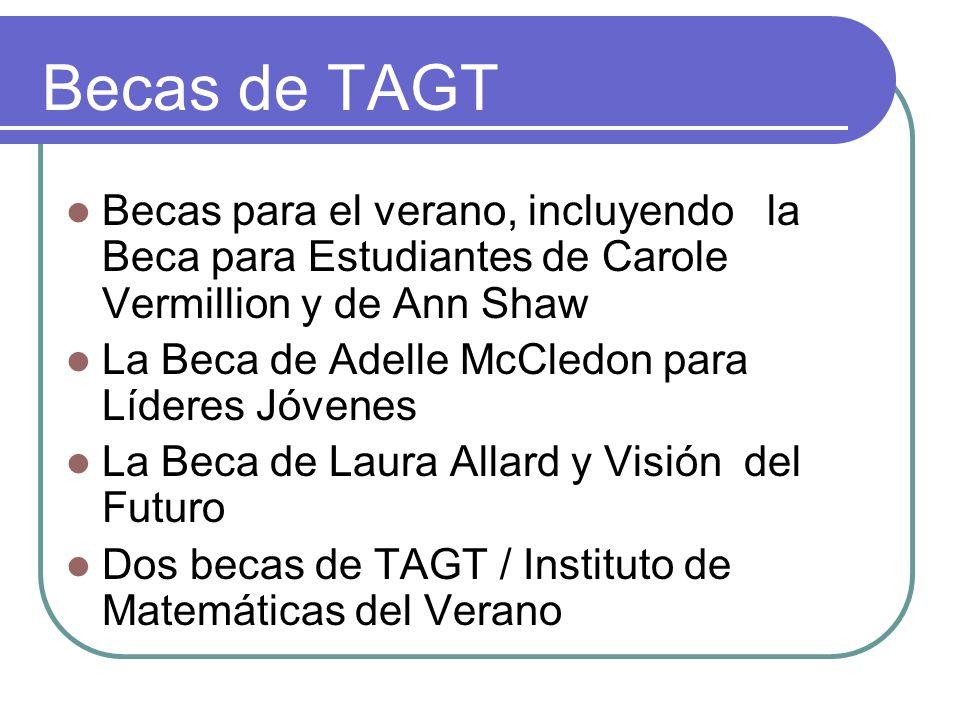 Becas de TAGT Becas para el verano, incluyendo la Beca para Estudiantes de Carole Vermillion y de Ann Shaw La Beca de Adelle McCledon para Líderes Jóvenes La Beca de Laura Allard y Visión del Futuro Dos becas de TAGT / Instituto de Matemáticas del Verano