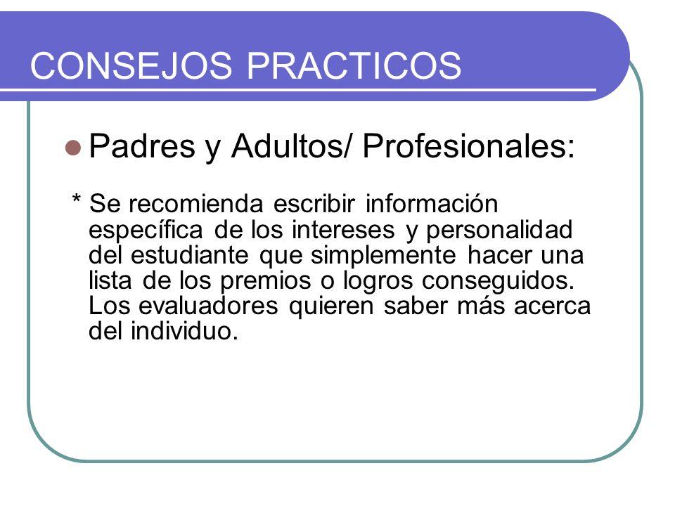 CONSEJOS PRACTICOS Padres y Adultos/ Profesionales: * Se recomienda escribir información específica de los intereses y personalidad del estudiante que simplemente hacer una lista de los premios o logros conseguidos.