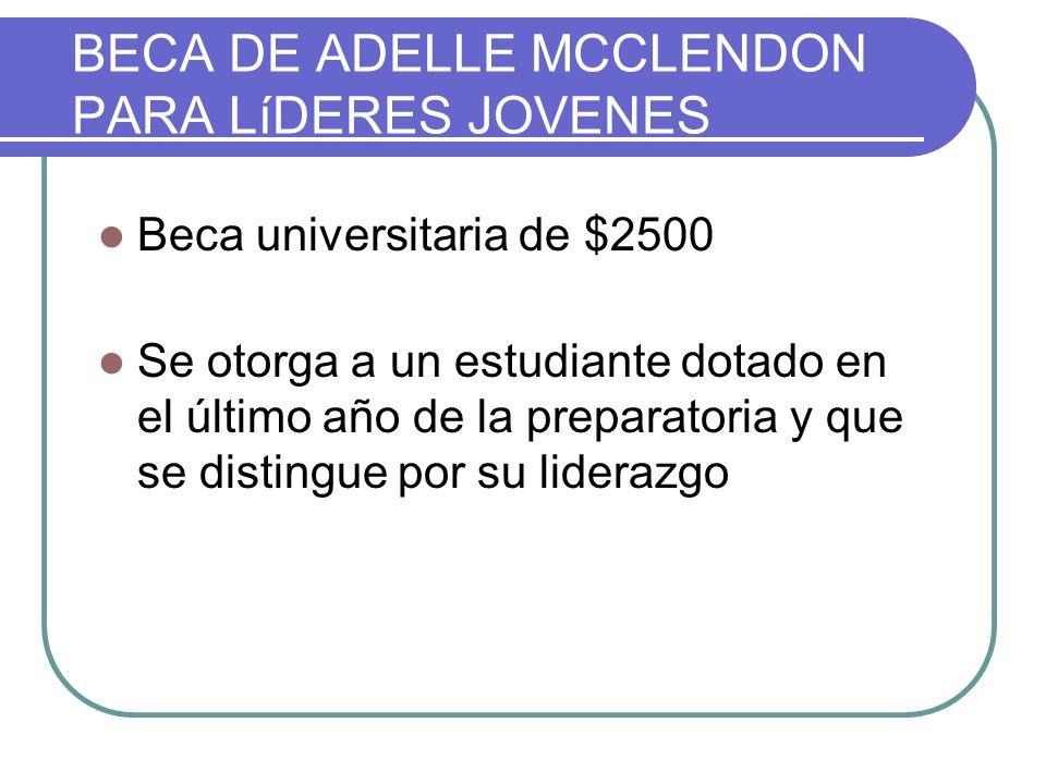 BECA DE ADELLE MCCLENDON PARA LíDERES JOVENES Beca universitaria de $2500 Se otorga a un estudiante dotado en el último año de la preparatoria y que se distingue por su liderazgo