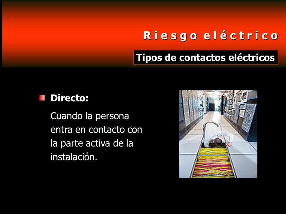 R i e s g o e l é c t r i c o R i e s g o e l é c t r i c o Tipos de contactos eléctricos Directo: Cuando la persona entra en contacto con la parte ac