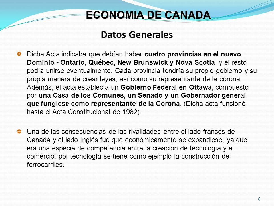 Datos Generales 6 ECONOMIA DE CANADA Dicha Acta indicaba que debían haber cuatro provincias en el nuevo Dominio - Ontario, Québec, New Brunswick y Nov