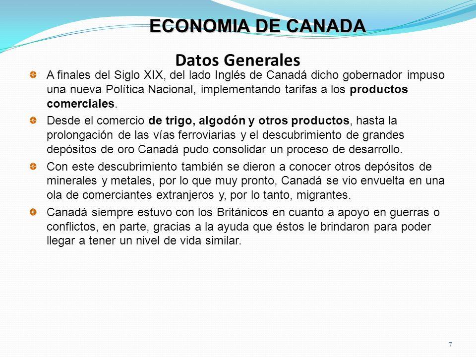 Datos Generales 7 ECONOMIA DE CANADA A finales del Siglo XIX, del lado Inglés de Canadá dicho gobernador impuso una nueva Política Nacional, implement