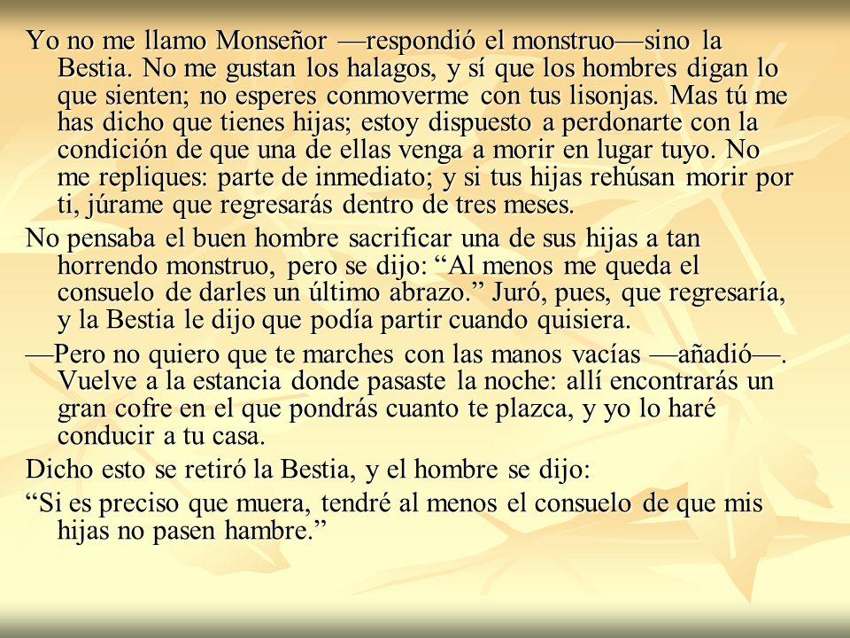 Yo no me llamo Monseñor respondió el monstruosino la Bestia. No me gustan los halagos, y sí que los hombres digan lo que sienten; no esperes conmoverm