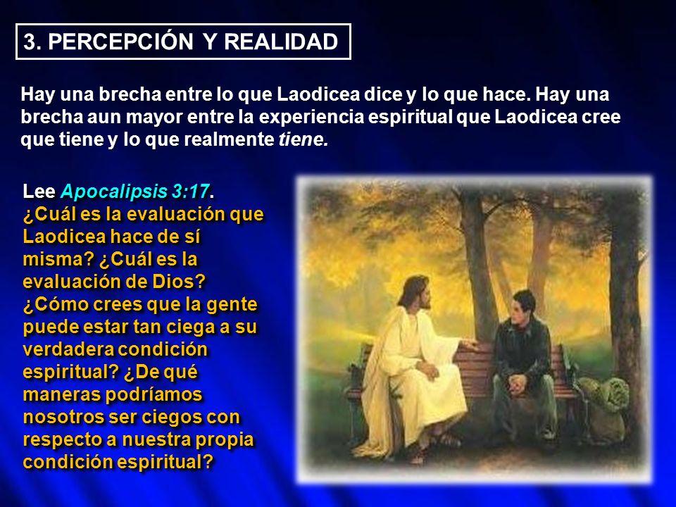 3. PERCEPCIÓN Y REALIDAD Hay una brecha entre lo que Laodicea dice y lo que hace. Hay una brecha aun mayor entre la experiencia espiritual que Laodice