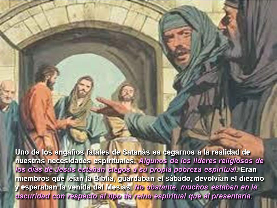 Uno de los engaños fatales de Satanás es cegarnos a la realidad de nuestras necesidades espirituales. Algunos de los líderes religiosos de los días de