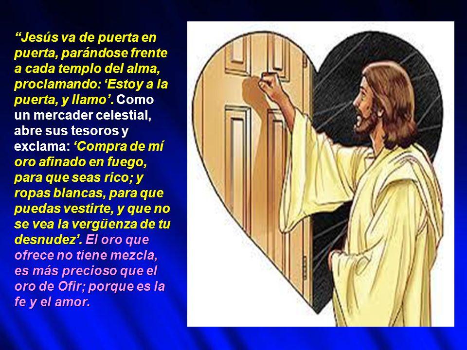 Jesús va de puerta en puerta, parándose frente a cada templo del alma, proclamando: Estoy a la puerta, y llamo. Como un mercader celestial, abre sus t