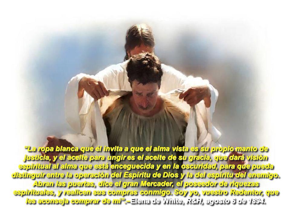 La ropa blanca que él invita a que el alma vista es su propio manto de justicia, y el aceite para ungir es el aceite de su gracia, que dará visión esp