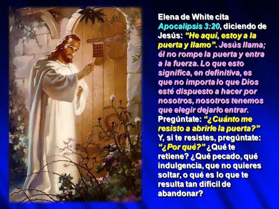 Elena de White cita Apocalipsis 3:20, diciendo de Jesús: He aquí, estoy a la puerta y llamo. Jesús llama; él no rompe la puerta y entra a la fuerza. L