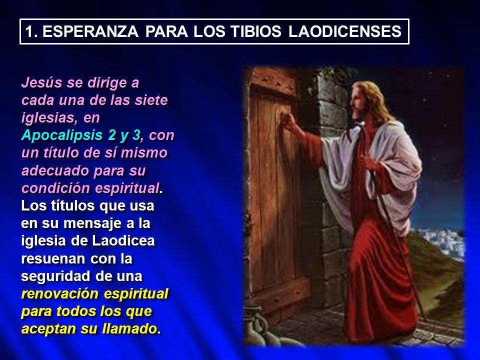 1. ESPERANZA PARA LOS TIBIOS LAODICENSES Jesús se dirige a cada una de las siete iglesias, en Apocalipsis 2 y 3, con un título de sí mismo adecuado pa