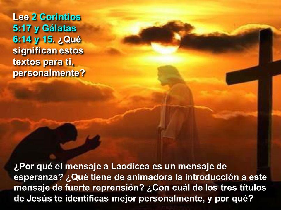 Lee 2 Corintios 5:17 y Gálatas 6:14 y 15. ¿Qué significan estos textos para ti, personalmente? ¿Por qué el mensaje a Laodicea es un mensaje de esperan