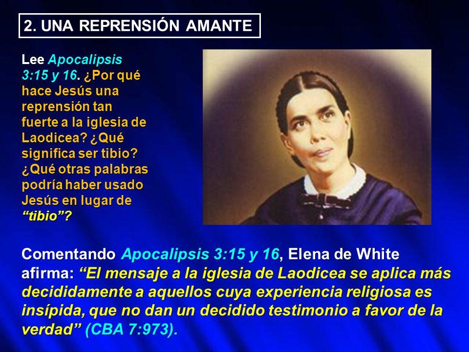 2. UNA REPRENSIÓN AMANTE Lee Apocalipsis 3:15 y 16. ¿Por qué hace Jesús una reprensión tan fuerte a la iglesia de Laodicea? ¿Qué significa ser tibio?