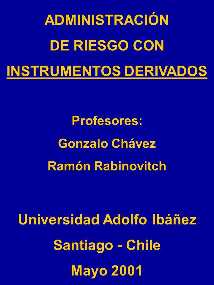 ADMINISTRACIÓN DE RIESGO CON INSTRUMENTOS DERIVADOS Profesores: Gonzalo Chávez Ramón Rabinovitch Universidad Adolfo Ibáñez Santiago - Chile Mayo 2001