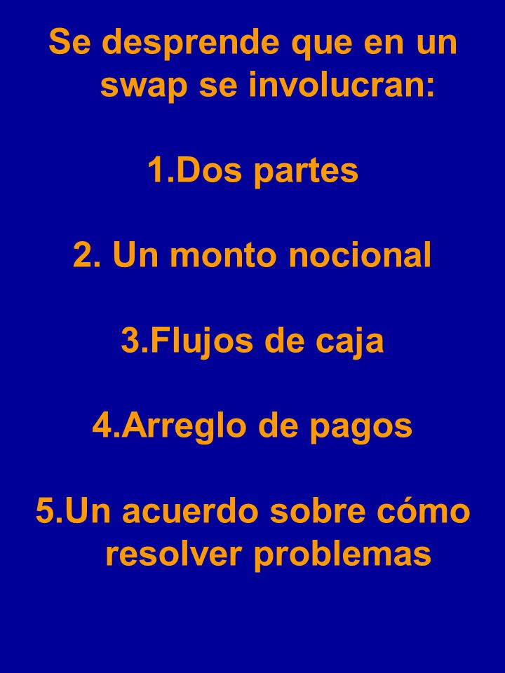 SWAPS Un Swap es un arreglo contractual que define intercambio de flujos de caja entre dos partes. El monto de dinero que está involucrado en el swap