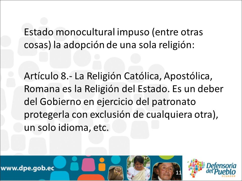 11 Estado monocultural impuso (entre otras cosas) la adopción de una sola religión: Artículo 8.- La Religión Católica, Apostólica, Romana es la Religi