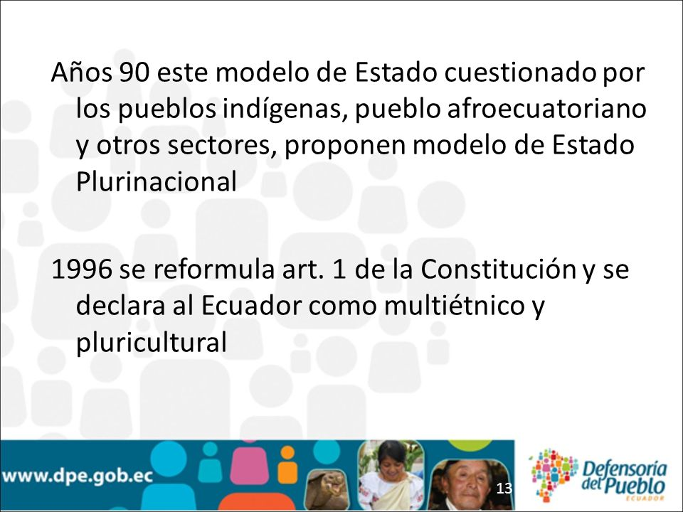 13 Años 90 este modelo de Estado cuestionado por los pueblos indígenas, pueblo afroecuatoriano y otros sectores, proponen modelo de Estado Plurinacion